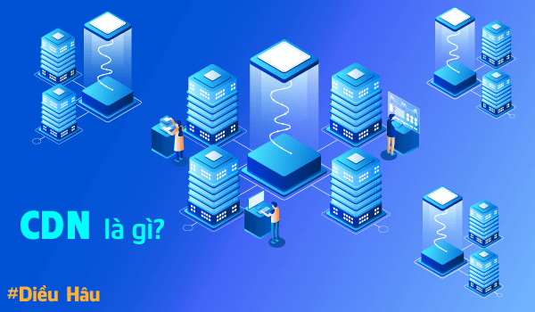 CDN là gì? Tại sao bạn cần một CDN cho website?